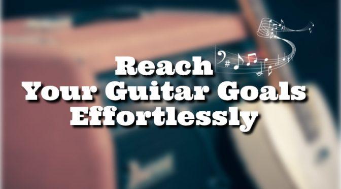 Reach Your Guitar Goals Effortlessly!